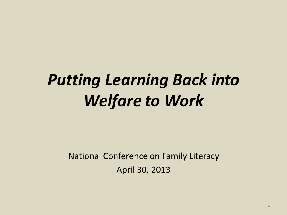 Putting Learning Back into Welfare to Work National Conference on Family Literacy April 30, 2013 1