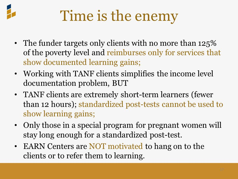 Time is the enemy The funder targets only clients with no more than 125% of the poverty level and reimburses only for services that show documented learning gains; Working with TANF clients simplifies the income level documentation problem, BUT TANF clients are extremely short-term learners (fewer than 12 hours); standardized post-tests cannot be used to show learning gains; Only those in a special program for pregnant women will stay long enough for a standardized post-test.