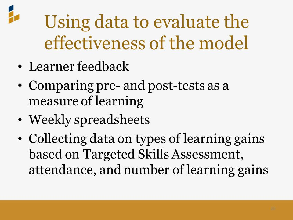 Using data to evaluate the effectiveness of the model Learner feedback Comparing pre- and post-tests as a measure of learning Weekly spreadsheets Collecting data on types of learning gains based on Targeted Skills Assessment, attendance, and number of learning gains 25