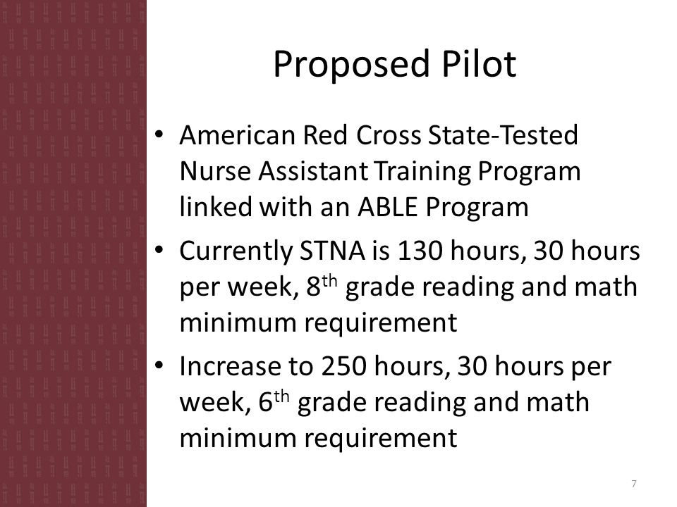 Proposed Pilot American Red Cross State-Tested Nurse Assistant Training Program linked with an ABLE Program Currently STNA is 130 hours, 30 hours per week, 8 th grade reading and math minimum requirement Increase to 250 hours, 30 hours per week, 6 th grade reading and math minimum requirement 7