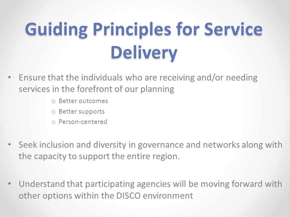 Guiding Principles for Service Delivery Ensure that the individuals who are receiving and/or needing services in the forefront of our planning o Better outcomes o Better supports o Person-centered Seek inclusion and diversity in governance and networks along with the capacity to support the entire region.
