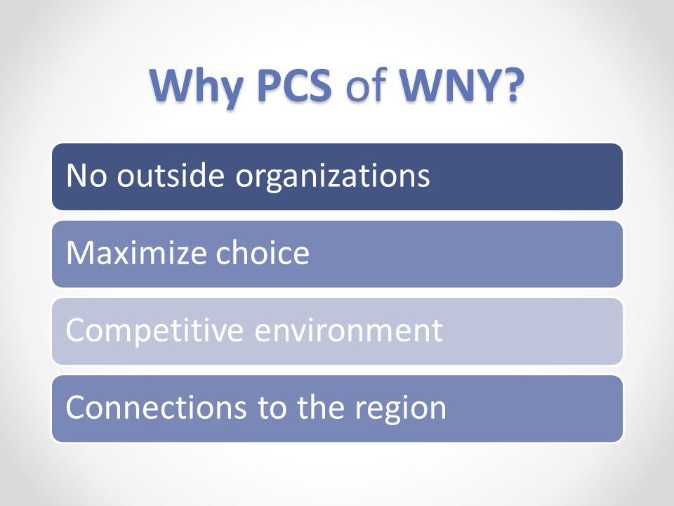 Why PCS of WNY? No outside organizationsMaximize choice Competitive environment Connections to the region