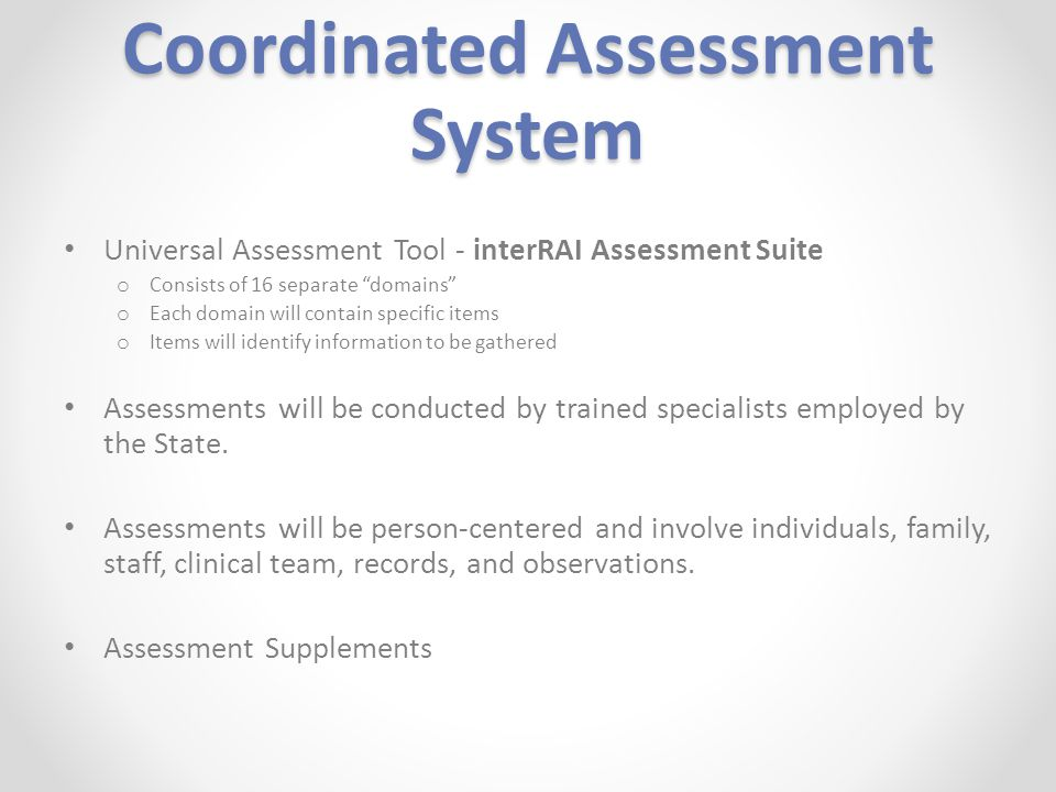 Coordinated Assessment System Universal Assessment Tool - interRAI Assessment Suite o Consists of 16 separate domains o Each domain will contain specific items o Items will identify information to be gathered Assessments will be conducted by trained specialists employed by the State.