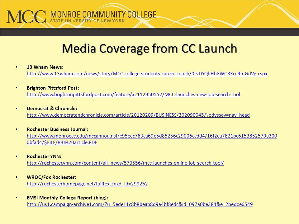 Media Coverage from CC Launch 13 Wham News: http://www.13wham.com/news/story/MCC-college-students-career-coach/0rvDYQhHhEWCRXru4mGdVg.cspx http://www.13wham.com/news/story/MCC-college-students-career-coach/0rvDYQhHhEWCRXru4mGdVg.cspx Brighton Pittsford Post: http://www.brightonpittsfordpost.com/feature/x2112950552/MCC-launches-new-job-search-tool http://www.brightonpittsfordpost.com/feature/x2112950552/MCC-launches-new-job-search-tool Democrat & Chronicle: http://www.democratandchronicle.com/article/20120209/BUSINESS/302090045/ odyssey=nav|head http://www.democratandchronicle.com/article/20120209/BUSINESS/302090045/ odyssey=nav|head Rochester Business Journal: http://www.monroecc.edu/mccannou.nsf/e95eac763ca69e5d85256c29006ccdd4/16f2ea7821bc6153852579a300 0bfad4/$FILE/RBJ%20article.PDF http://www.monroecc.edu/mccannou.nsf/e95eac763ca69e5d85256c29006ccdd4/16f2ea7821bc6153852579a300 0bfad4/$FILE/RBJ%20article.PDF Rochester YNN: http://rochester.ynn.com/content/all_news/573556/mcc-launches-online-job-search-tool/ http://rochester.ynn.com/content/all_news/573556/mcc-launches-online-job-search-tool/ WROC/Fox Rochester: http://rochesterhomepage.net/fulltext nxd_id=299262 http://rochesterhomepage.net/fulltext nxd_id=299262 EMSI Monthly College Report (blog): http://us1.campaign-archive1.com/ u=5ede11c8b8beab8d9a4bf8edc&id=097a0be384&e=2bedce6549 http://us1.campaign-archive1.com/ u=5ede11c8b8beab8d9a4bf8edc&id=097a0be384&e=2bedce6549