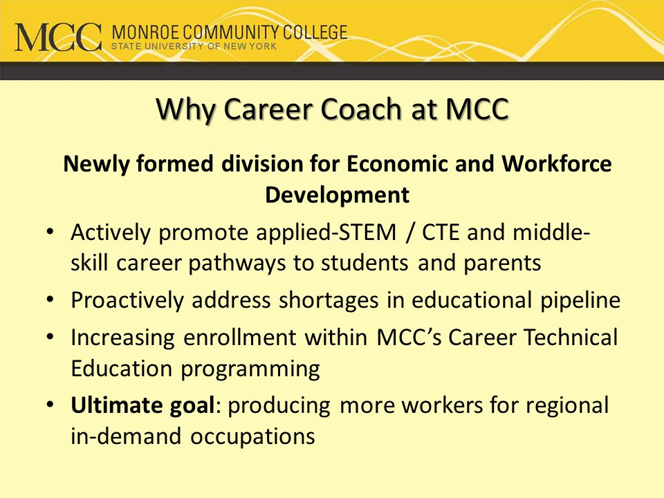Why Career Coach at MCC Newly formed division for Economic and Workforce Development Actively promote applied-STEM / CTE and middle- skill career pathways to students and parents Proactively address shortages in educational pipeline Increasing enrollment within MCC's Career Technical Education programming Ultimate goal: producing more workers for regional in-demand occupations