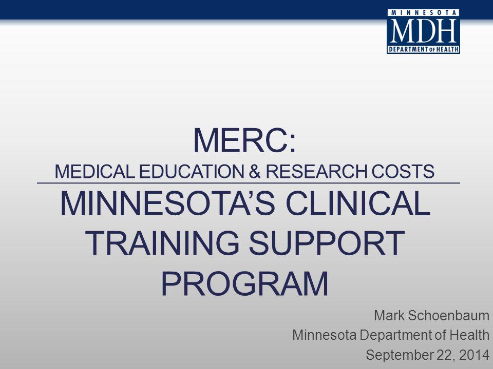 MERC: MEDICAL EDUCATION & RESEARCH COSTS MINNESOTA'S CLINICAL TRAINING SUPPORT PROGRAM Mark Schoenbaum Minnesota Department of Health September 22, 2014