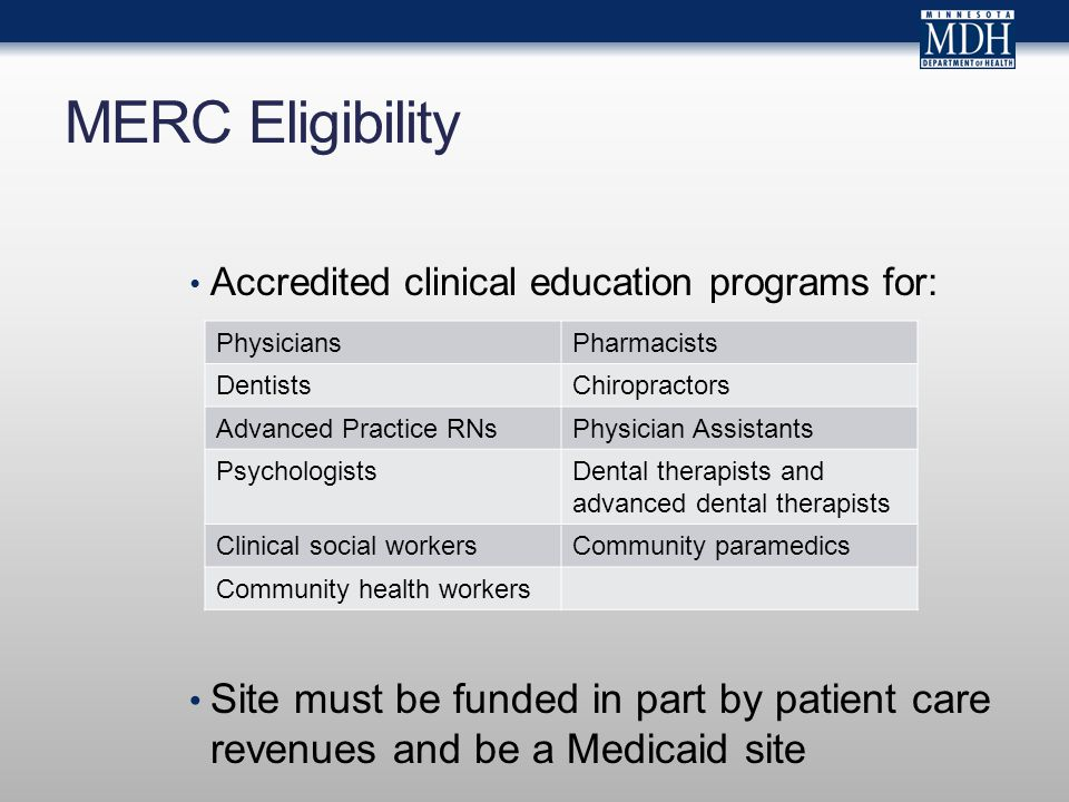 MERC Eligibility Accredited clinical education programs for: Site must be funded in part by patient care revenues and be a Medicaid site PhysiciansPha
