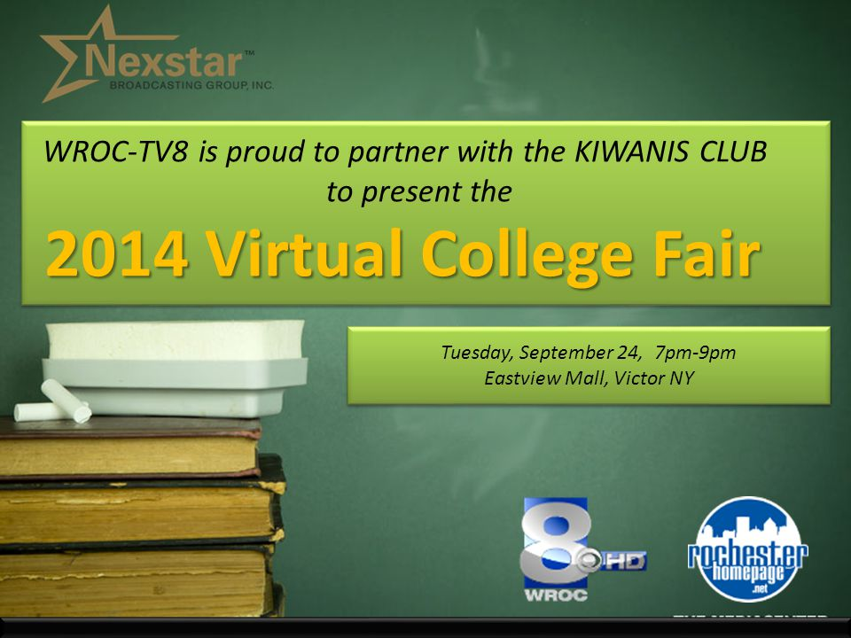 2014 Virtual College Fair WROC-TV8 is proud to partner with the KIWANIS CLUB to present the 2014 Virtual College Fair Tuesday, September 24, 7pm-9pm Eastview Mall, Victor NY Tuesday, September 24, 7pm-9pm Eastview Mall, Victor NY