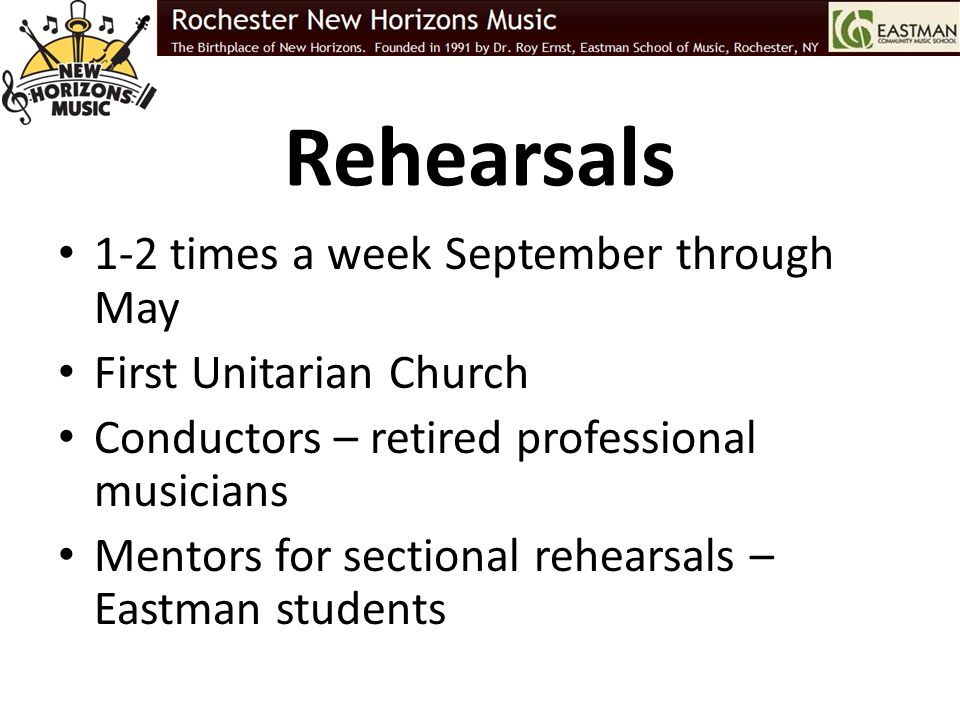 Rehearsals 1-2 times a week September through May First Unitarian Church Conductors – retired professional musicians Mentors for sectional rehearsals