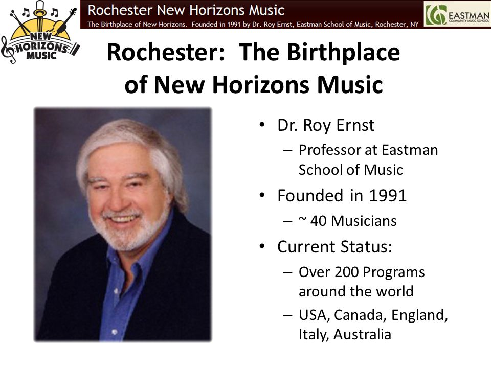 Rochester: The Birthplace of New Horizons Music Dr. Roy Ernst – Professor at Eastman School of Music Founded in 1991 – ~ 40 Musicians Current Status: