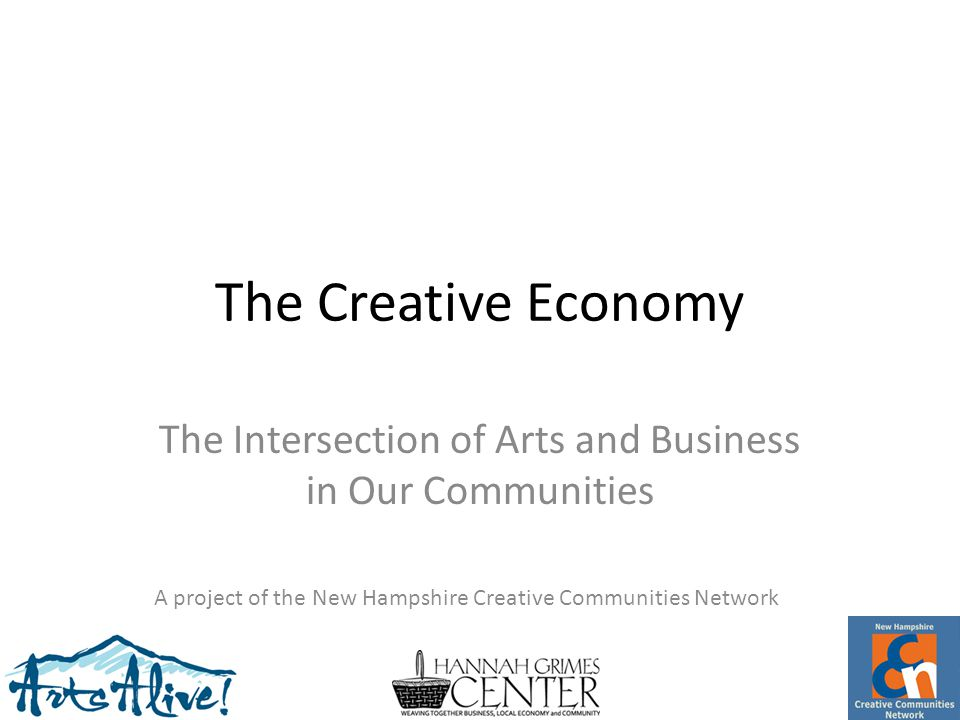 The Creative Economy The Intersection of Arts and Business in Our Communities A project of the New Hampshire Creative Communities Network