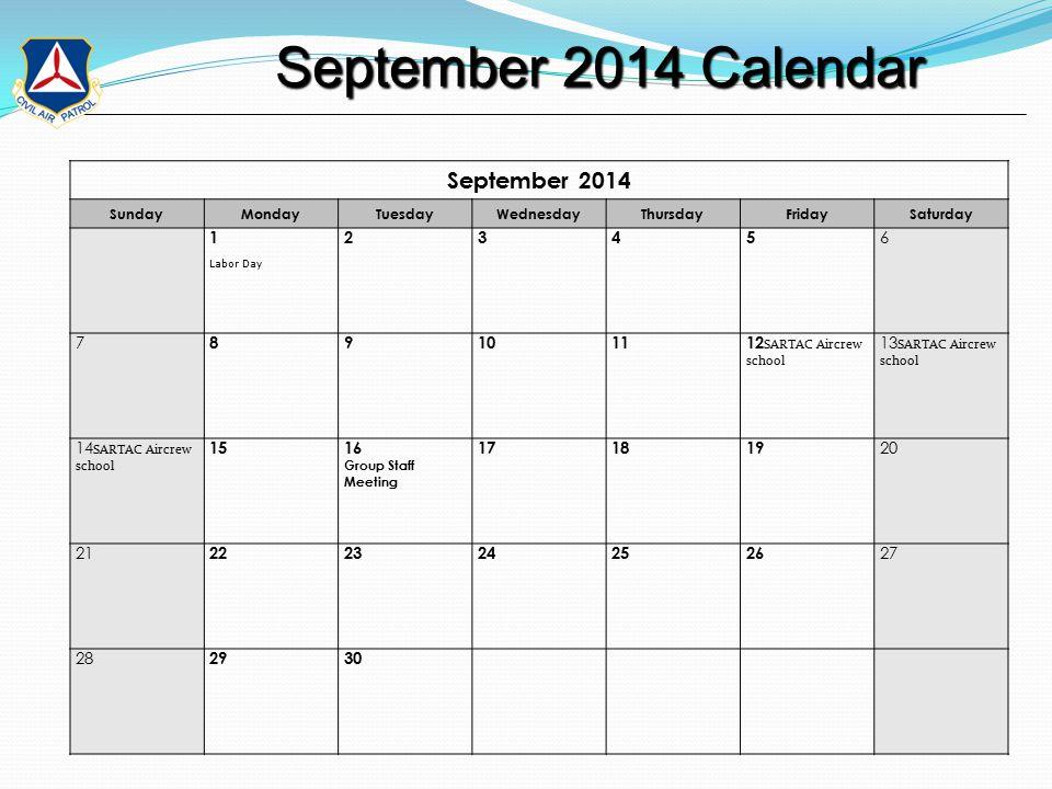 September 2014 Calendar September 2014 Calendar September 2014 SundayMondayTuesdayWednesdayThursdayFridaySaturday 1 Labor Day 2345 6 7 89101112 SARTAC Aircrew school 13 SARTAC Aircrew school 14 SARTAC Aircrew school 1516 Group Staff Meeting 171819 20 21 2223242526 27 28 2930