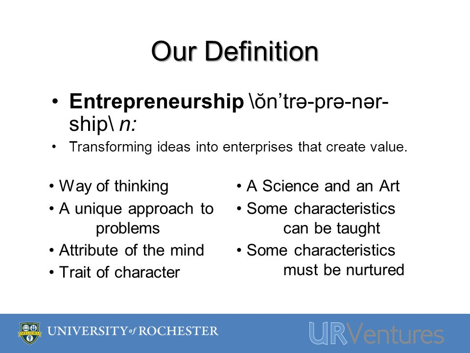 Our Definition Entrepreneurship \ŏn'trə-prə-nər- ship\ n: Transforming ideas into enterprises that create value. Way of thinking A unique approach to