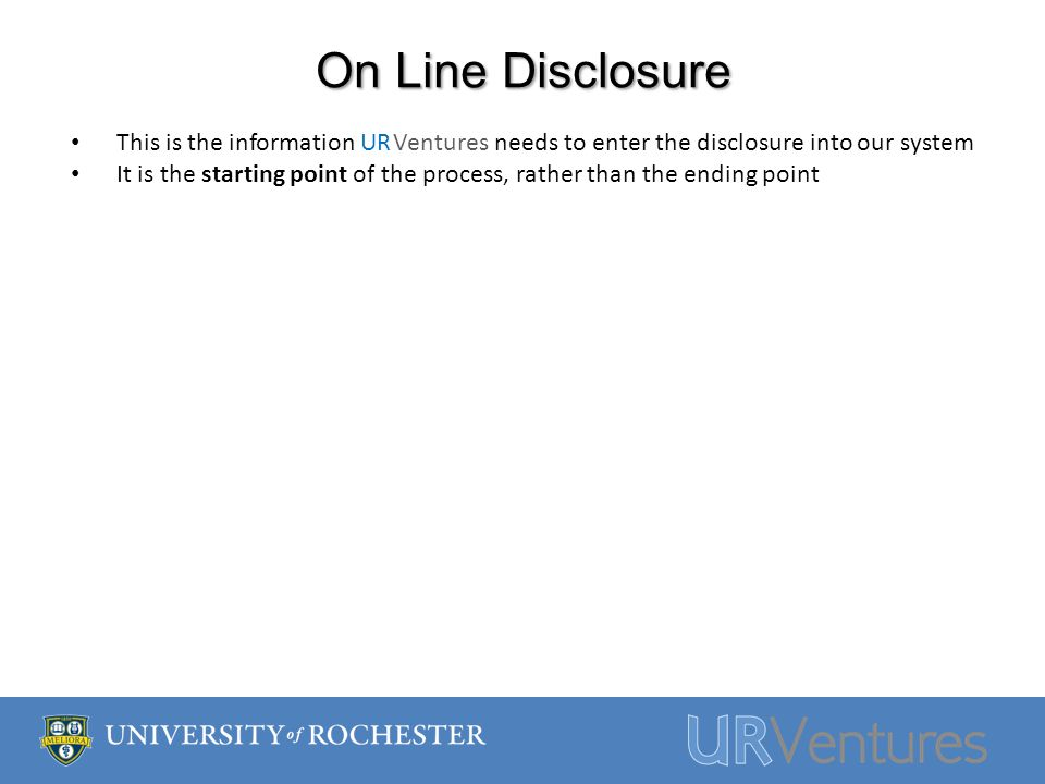 On Line Disclosure This is the information UR Ventures needs to enter the disclosure into our system It is the starting point of the process, rather than the ending point