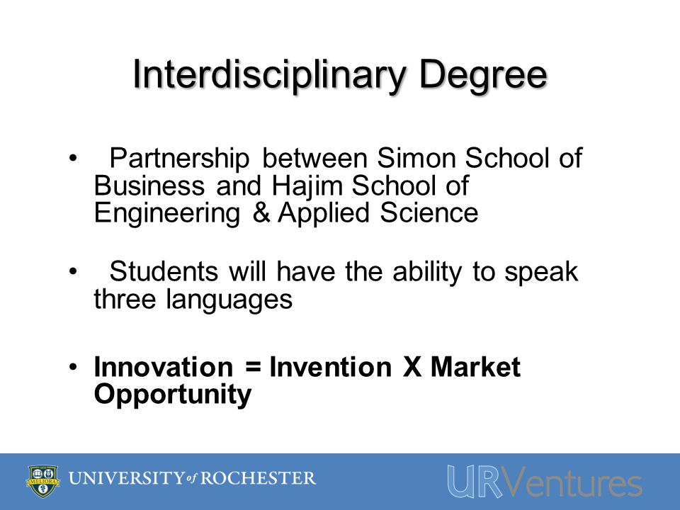 Interdisciplinary Degree Partnership between Simon School of Business and Hajim School of Engineering & Applied Science Students will have the ability to speak three languages Innovation = Invention X Market Opportunity