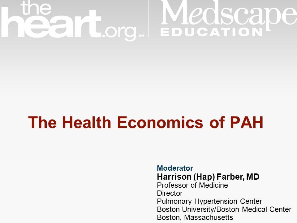 Moderator Harrison (Hap) Farber, MD Professor of Medicine Director Pulmonary Hypertension Center Boston University/Boston Medical Center Boston, Massachusetts The Health Economics of PAH
