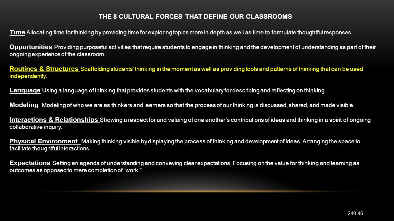THE 8 CULTURAL FORCES THAT DEFINE OUR CLASSROOMS Time Allocating time for thinking by providing time for exploring topics more in depth as well as time to formulate thoughtful responses.