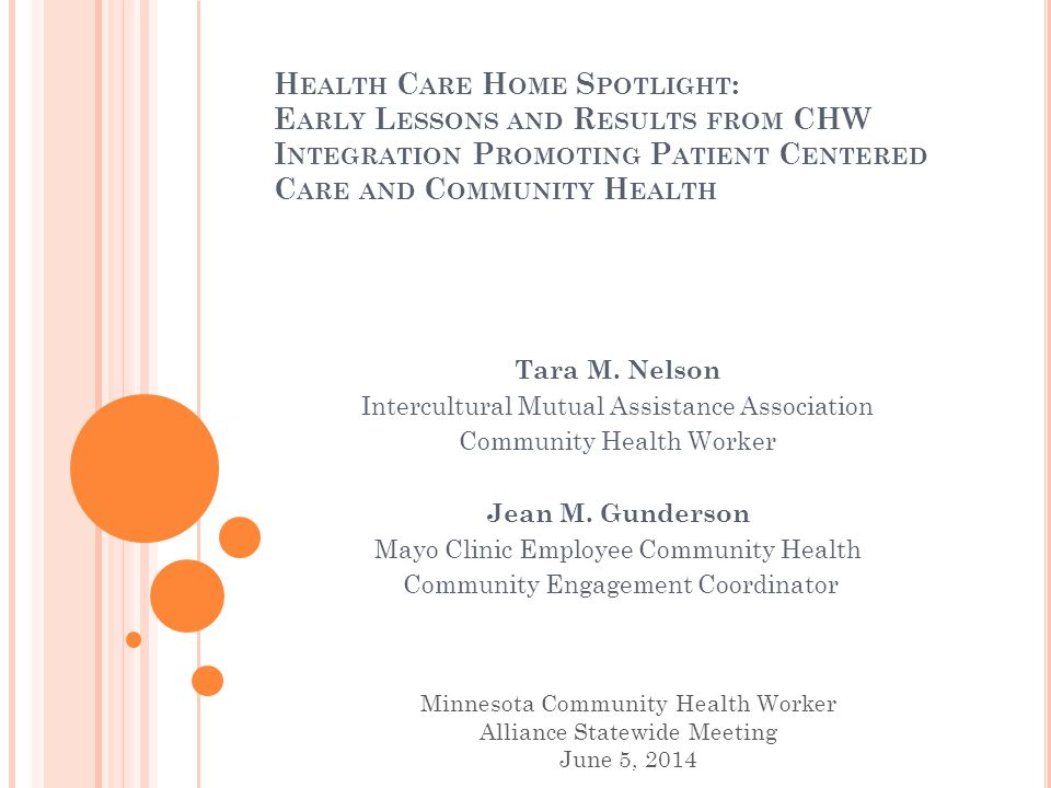 O BJECTIVES Illustrate the impact of CHW home visits on the understanding of the patient experience through descriptions of goal setting, self-management, and acts of resiliency Review the collaborative infrastructure and funding aligning CHW capacities promoting community health Describe the building of teams integrating CHWs in a certified Health Care Home Examine the community based co-supervisory CHW model integrating patient centered team based care