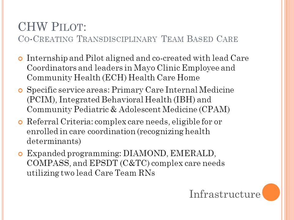 CHW P ILOT : C O -C REATING T RANSDISCIPLINARY T EAM B ASED C ARE Internship and Pilot aligned and co-created with lead Care Coordinators and leaders in Mayo Clinic Employee and Community Health (ECH) Health Care Home Specific service areas: Primary Care Internal Medicine (PCIM), Integrated Behavioral Health (IBH) and Community Pediatric & Adolescent Medicine (CPAM) Referral Criteria: complex care needs, eligible for or enrolled in care coordination (recognizing health determinants) Expanded programming: DIAMOND, EMERALD, COMPASS, and EPSDT (C&TC) complex care needs utilizing two lead Care Team RNs Infrastructure