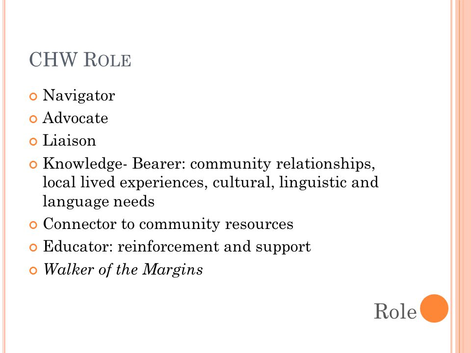 CHW R OLE Navigator Advocate Liaison Knowledge- Bearer: community relationships, local lived experiences, cultural, linguistic and language needs Connector to community resources Educator: reinforcement and support Walker of the Margins Role
