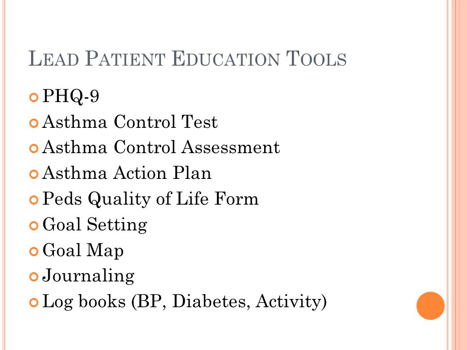 L EAD P ATIENT E DUCATION T OOLS PHQ-9 Asthma Control Test Asthma Control Assessment Asthma Action Plan Peds Quality of Life Form Goal Setting Goal Map Journaling Log books (BP, Diabetes, Activity)