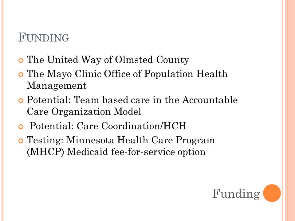 F UNDING The United Way of Olmsted County The Mayo Clinic Office of Population Health Management Potential: Team based care in the Accountable Care Organization Model Potential: Care Coordination/HCH Testing: Minnesota Health Care Program (MHCP) Medicaid fee-for-service option Funding