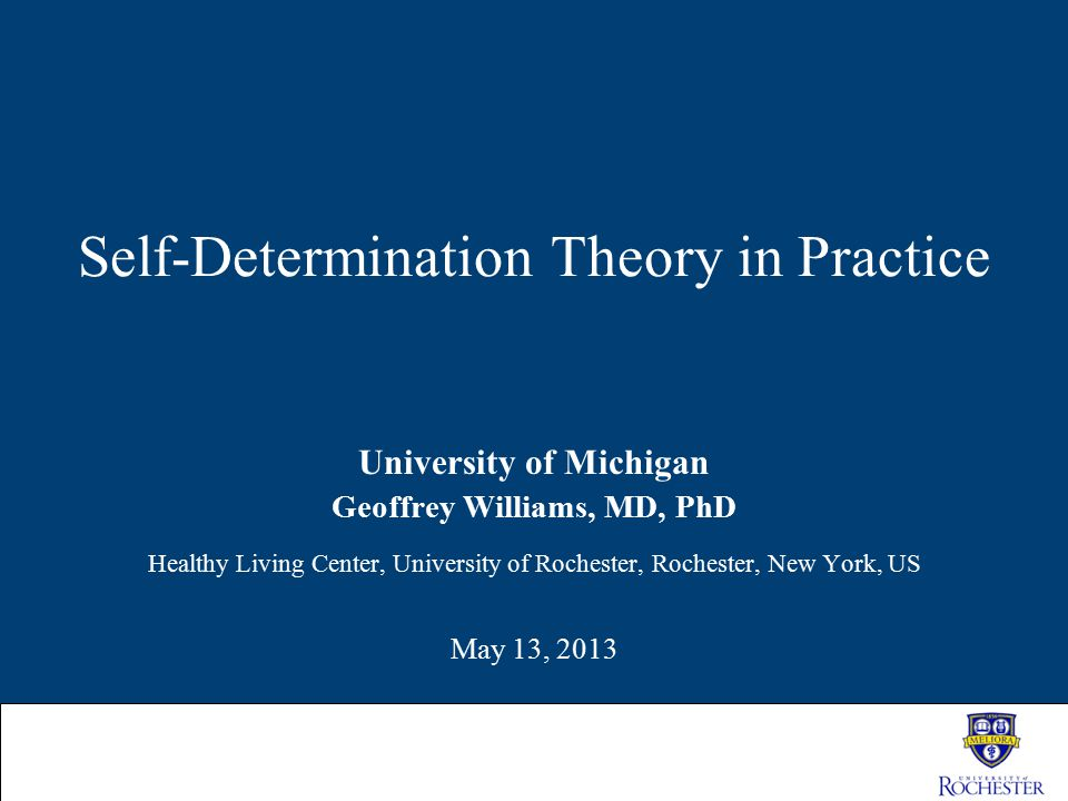 Self-Determination Theory in Practice University of Michigan Geoffrey Williams, MD, PhD Healthy Living Center, University of Rochester, Rochester, New
