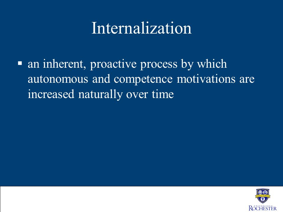 Internalization  an inherent, proactive process by which autonomous and competence motivations are increased naturally over time