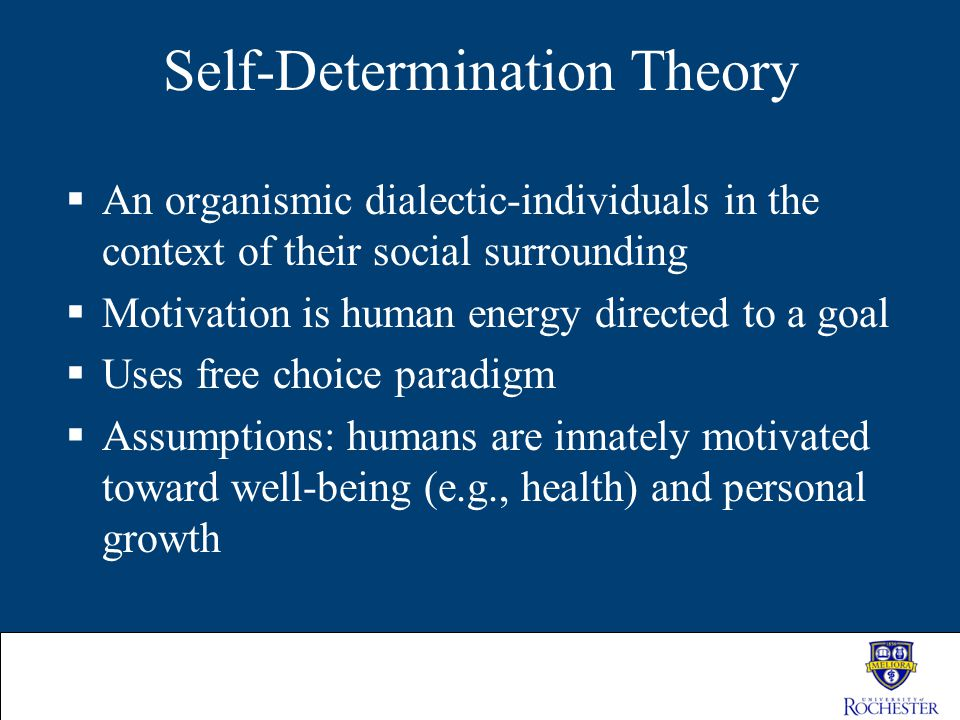 Self-Determination Theory  An organismic dialectic-individuals in the context of their social surrounding  Motivation is human energy directed to a
