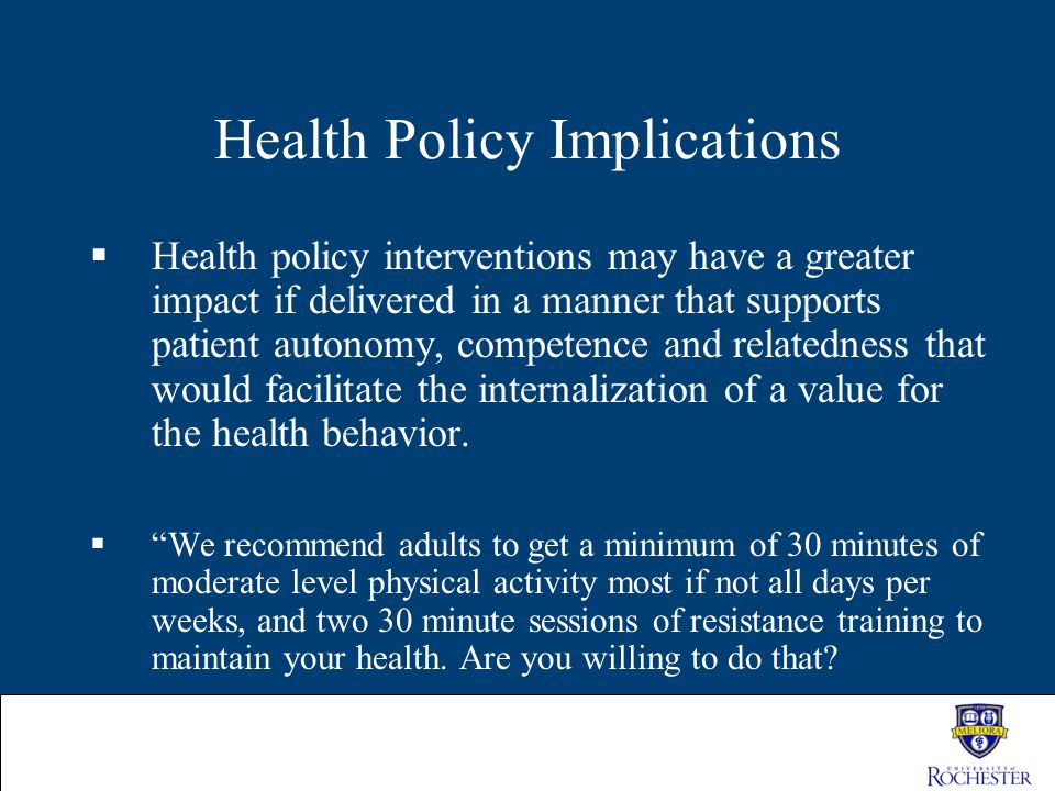 Health Policy Implications  Health policy interventions may have a greater impact if delivered in a manner that supports patient autonomy, competence