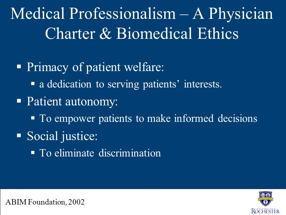 Medical Professionalism – A Physician Charter & Biomedical Ethics  Primacy of patient welfare:  a dedication to serving patients' interests.  Patie