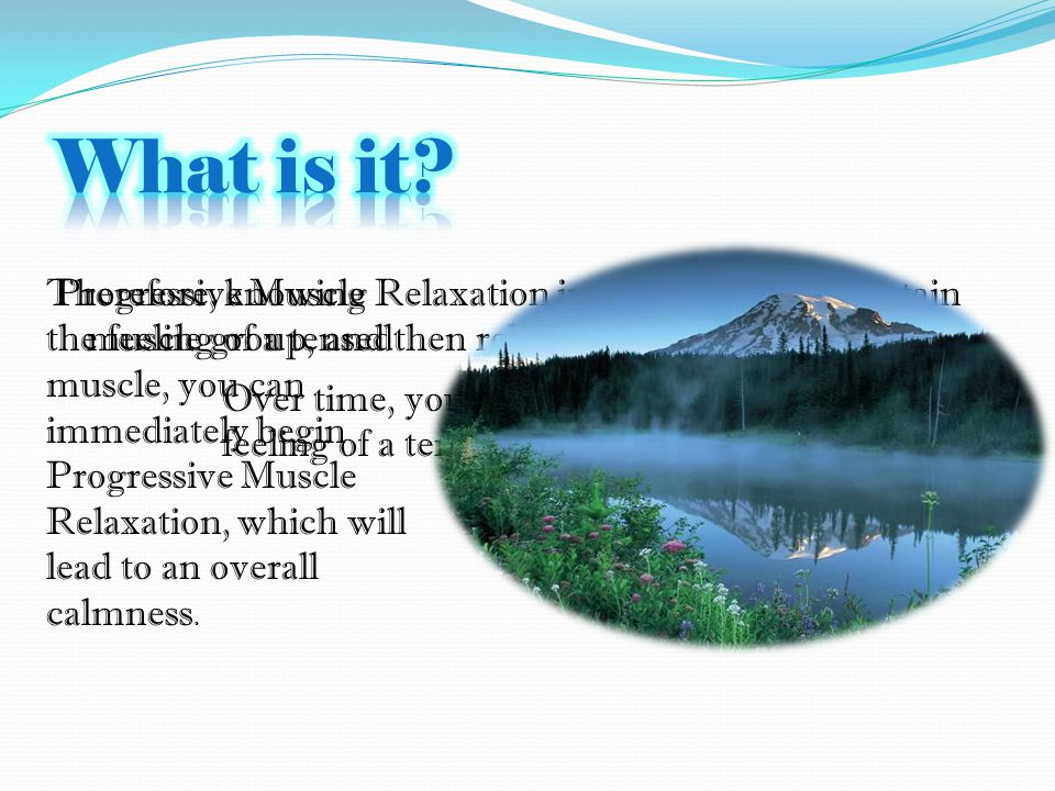 Progressive Muscle Relaxation involves tensing a certain muscle group, and then relaxing it.