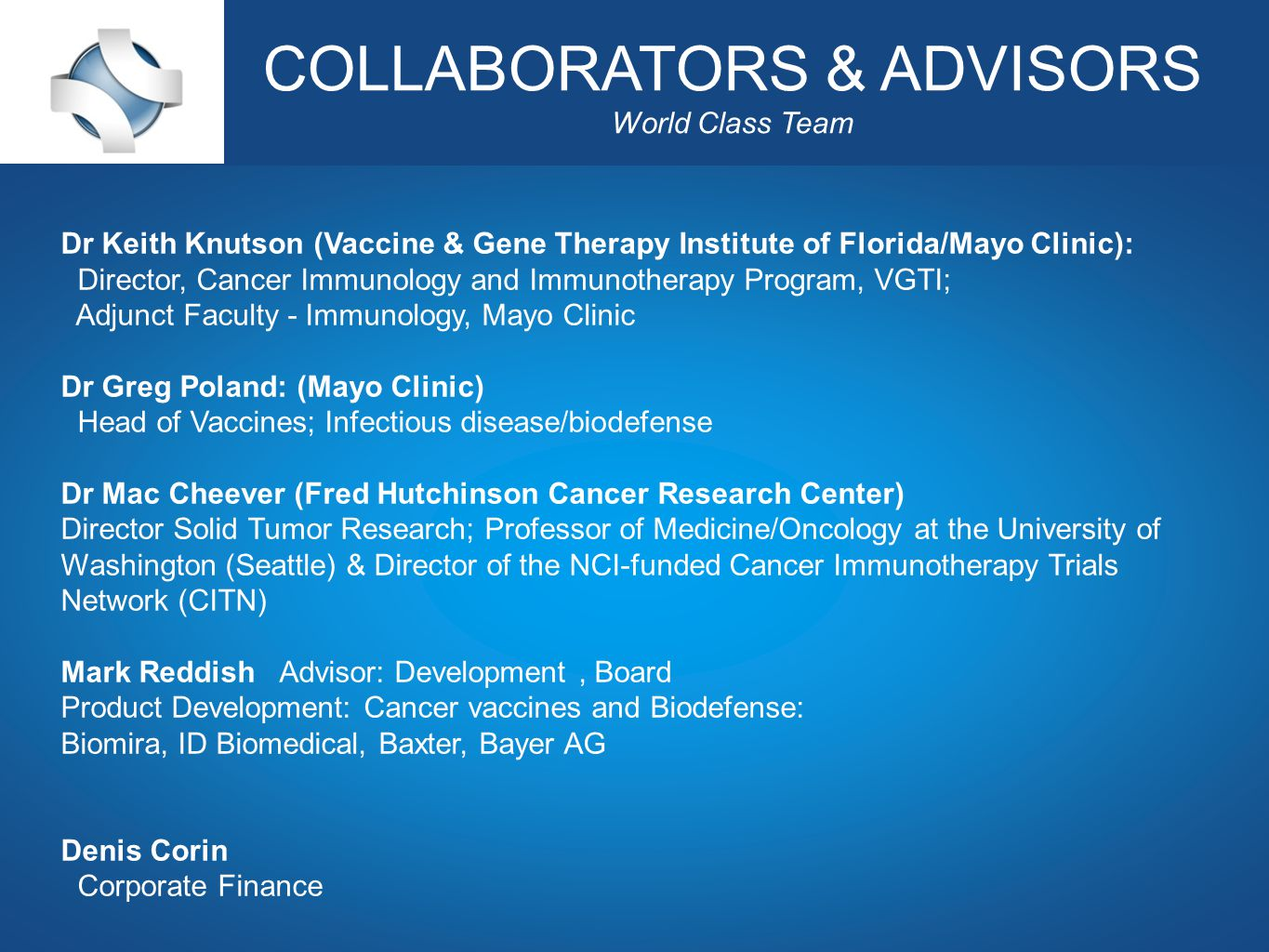Corporate Presentation July 2012 COLLABORATORS & ADVISORS World Class Team Dr Keith Knutson (Vaccine & Gene Therapy Institute of Florida/Mayo Clinic): Director, Cancer Immunology and Immunotherapy Program, VGTI; Adjunct Faculty - Immunology, Mayo Clinic Dr Greg Poland: (Mayo Clinic) Head of Vaccines; Infectious disease/biodefense Dr Mac Cheever (Fred Hutchinson Cancer Research Center) Director Solid Tumor Research; Professor of Medicine/Oncology at the University of Washington (Seattle) & Director of the NCI-funded Cancer Immunotherapy Trials Network (CITN) Mark Reddish Advisor: Development, Board Product Development: Cancer vaccines and Biodefense: Biomira, ID Biomedical, Baxter, Bayer AG Denis Corin Corporate Finance