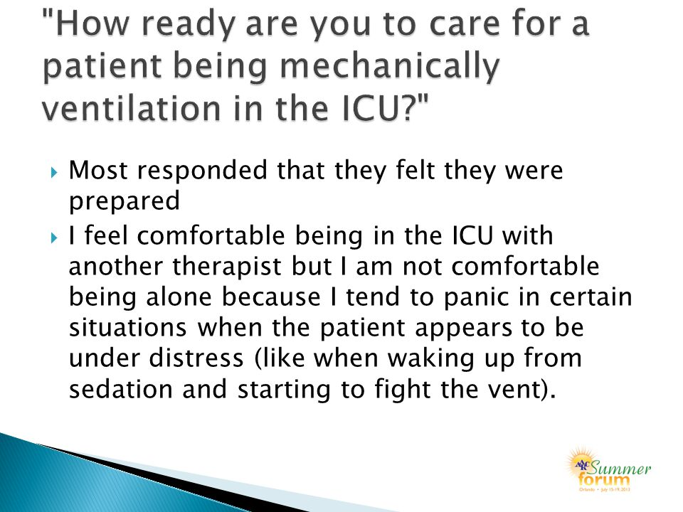 Most responded that they felt they were prepared  I feel comfortable being in the ICU with another therapist but I am not comfortable being alone because I tend to panic in certain situations when the patient appears to be under distress (like when waking up from sedation and starting to fight the vent).