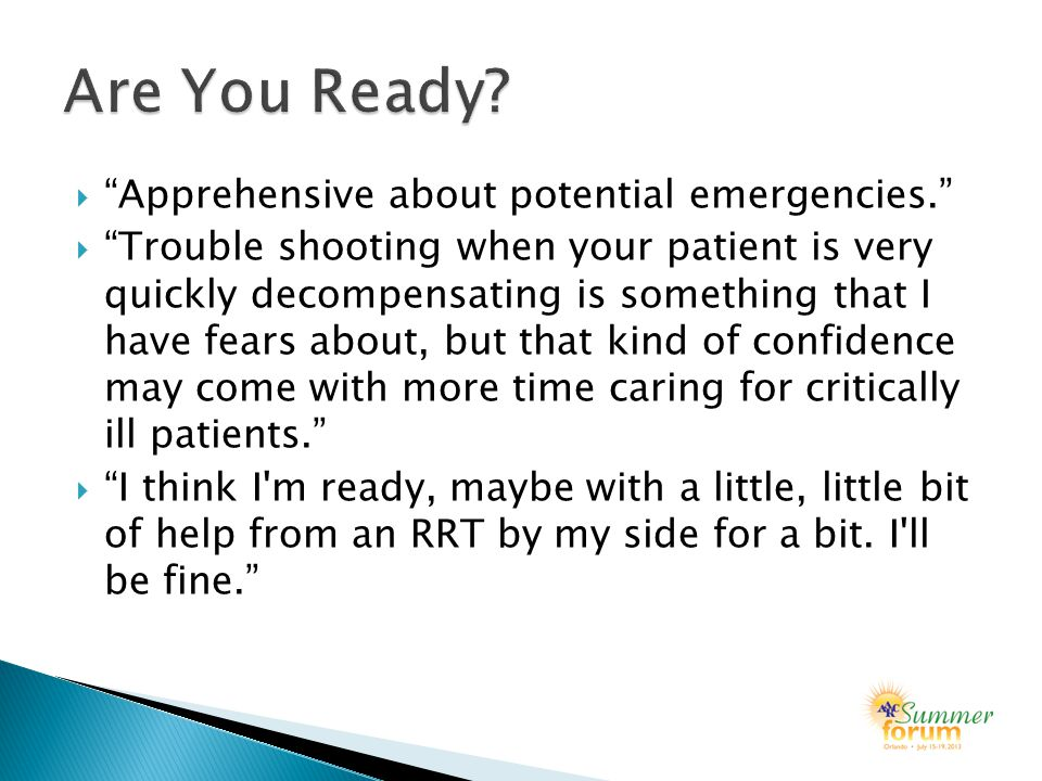  Apprehensive about potential emergencies.  Trouble shooting when your patient is very quickly decompensating is something that I have fears about, but that kind of confidence may come with more time caring for critically ill patients.  I think I m ready, maybe with a little, little bit of help from an RRT by my side for a bit.