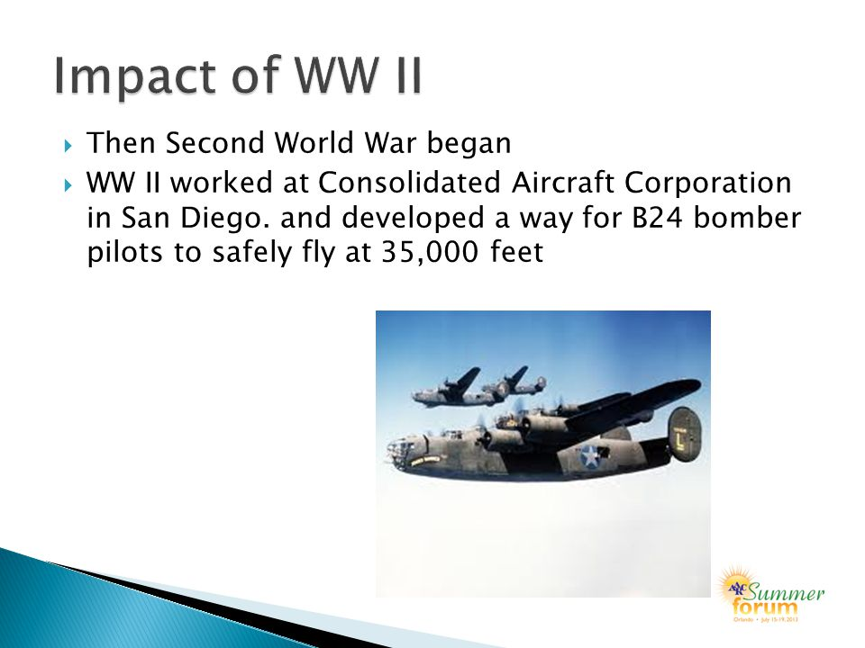  Then Second World War began  WW II worked at Consolidated Aircraft Corporation in San Diego.