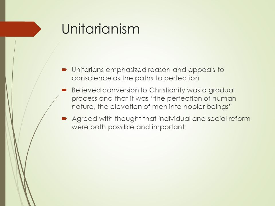 Unitarianism  Unitarians emphasized reason and appeals to conscience as the paths to perfection  Believed conversion to Christianity was a gradual process and that it was the perfection of human nature, the elevation of men into nobler beings  Agreed with thought that individual and social reform were both possible and important
