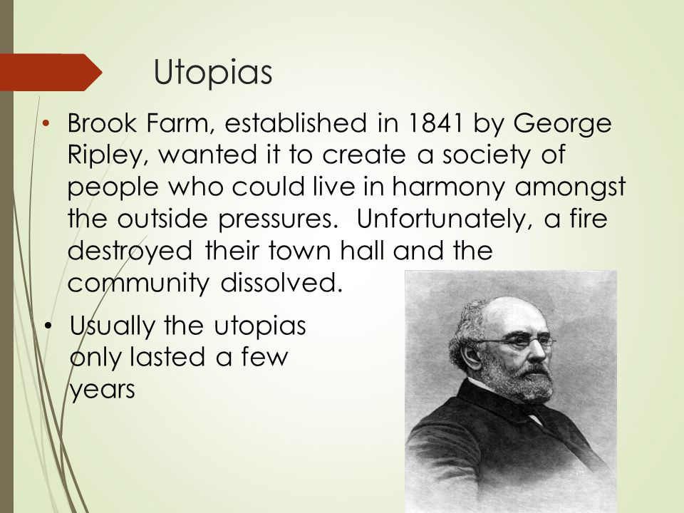 Utopias Brook Farm, established in 1841 by George Ripley, wanted it to create a society of people who could live in harmony amongst the outside pressu