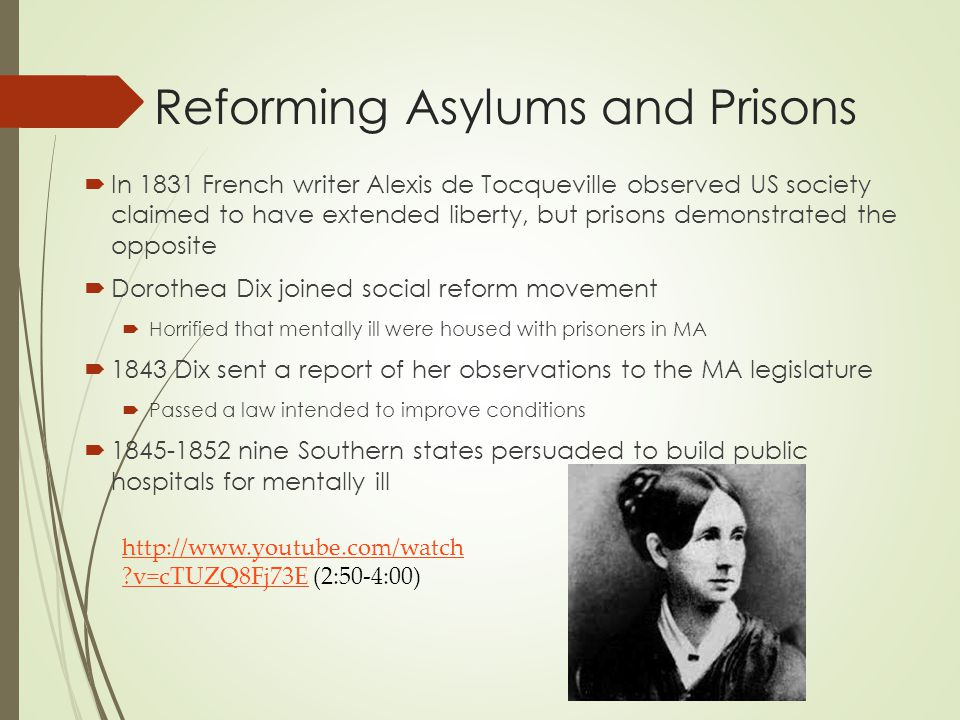 Reforming Asylums and Prisons  In 1831 French writer Alexis de Tocqueville observed US society claimed to have extended liberty, but prisons demonstrated the opposite  Dorothea Dix joined social reform movement  Horrified that mentally ill were housed with prisoners in MA  1843 Dix sent a report of her observations to the MA legislature  Passed a law intended to improve conditions  1845-1852 nine Southern states persuaded to build public hospitals for mentally ill http://www.youtube.com/watch ?v=cTUZQ8Fj73Ehttp://www.youtube.com/watch ?v=cTUZQ8Fj73E (2:50-4:00)