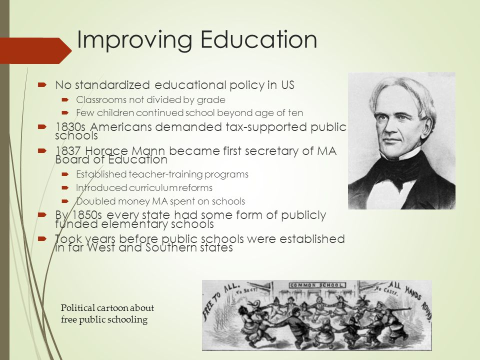 Improving Education  No standardized educational policy in US  Classrooms not divided by grade  Few children continued school beyond age of ten  1830s Americans demanded tax-supported public schools  1837 Horace Mann became first secretary of MA Board of Education  Established teacher-training programs  Introduced curriculum reforms  Doubled money MA spent on schools  By 1850s every state had some form of publicly funded elementary schools  Took years before public schools were established in far West and Southern states Political cartoon about free public schooling