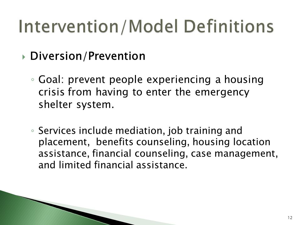  Diversion/Prevention ◦ Goal: prevent people experiencing a housing crisis from having to enter the emergency shelter system.
