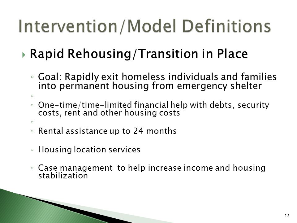  Rapid Rehousing/Transition in Place ◦ Goal: Rapidly exit homeless individuals and families into permanent housing from emergency shelter ◦ ◦ One-time/time-limited financial help with debts, security costs, rent and other housing costs ◦ ◦ Rental assistance up to 24 months ◦ Housing location services ◦ Case management to help increase income and housing stabilization 13