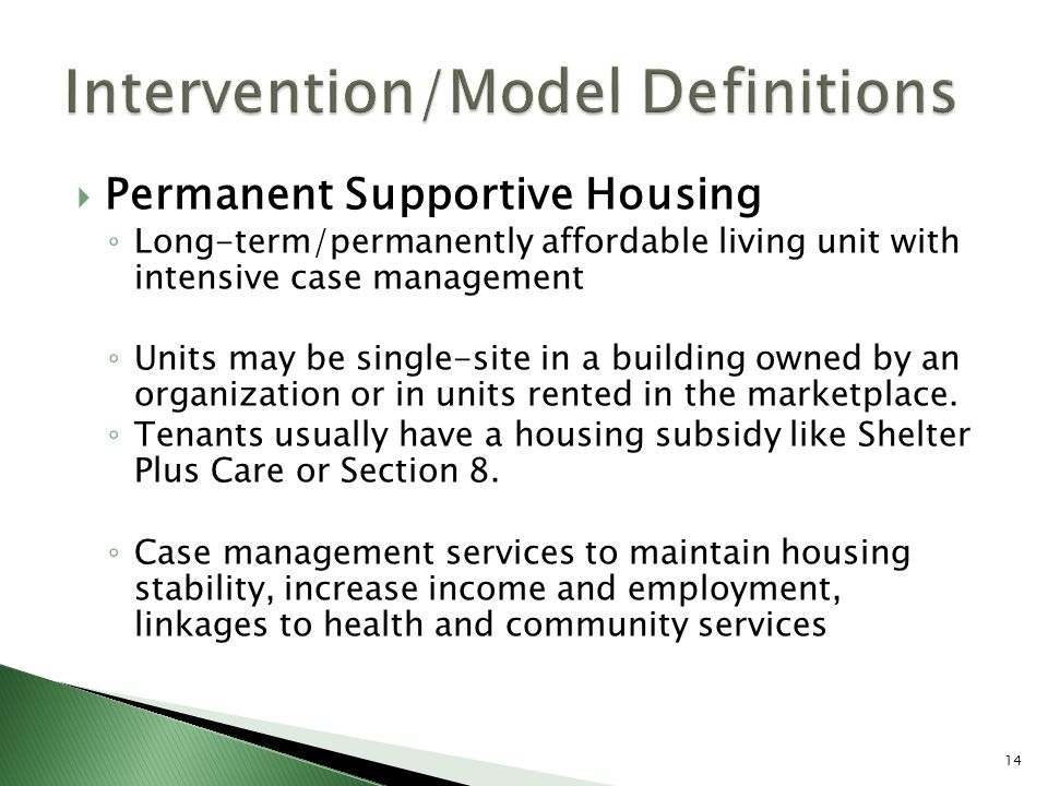  Permanent Supportive Housing ◦ Long-term/permanently affordable living unit with intensive case management ◦ Units may be single-site in a building