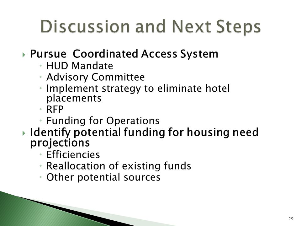  Pursue Coordinated Access System  HUD Mandate  Advisory Committee  Implement strategy to eliminate hotel placements  RFP  Funding for Operations  Identify potential funding for housing need projections  Efficiencies  Reallocation of existing funds  Other potential sources 29