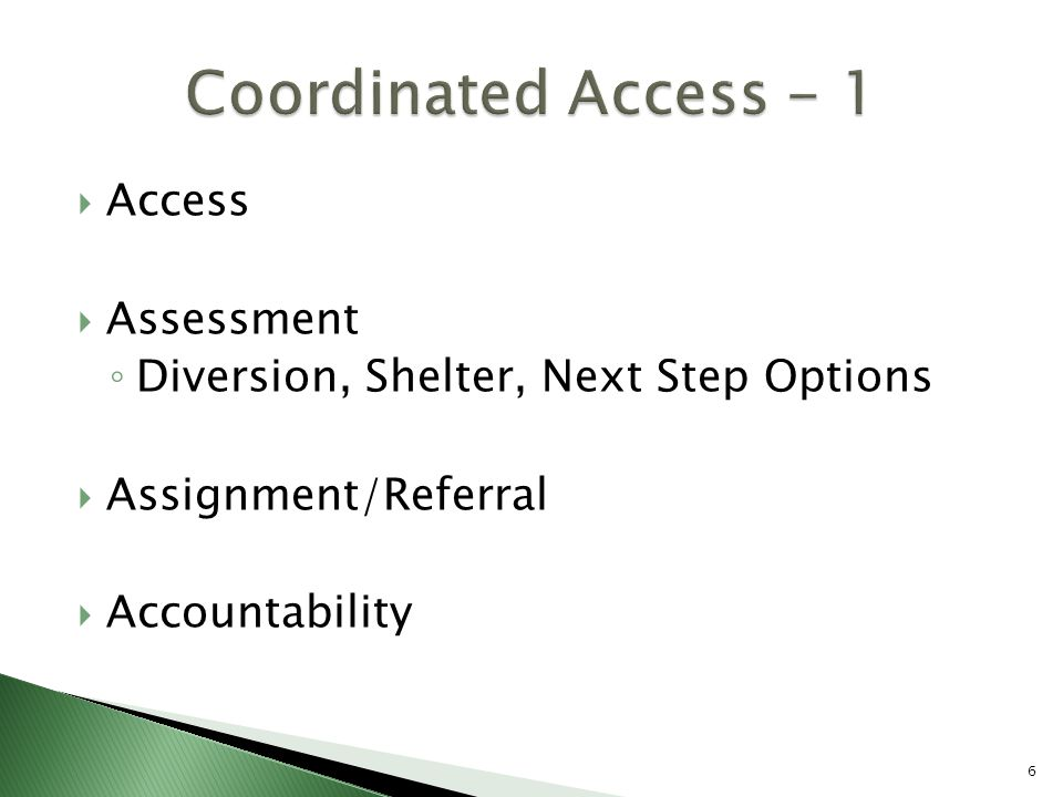  Access  Assessment ◦ Diversion, Shelter, Next Step Options  Assignment/Referral  Accountability 6