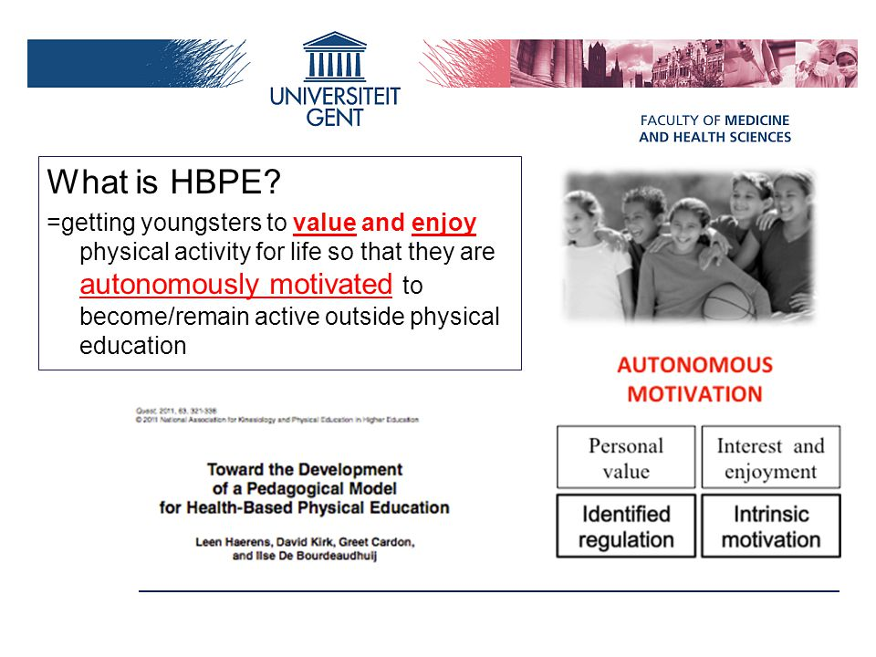 What is HBPE? =getting youngsters to value and enjoy physical activity for life so that they are autonomously motivated to become/remain active outsid