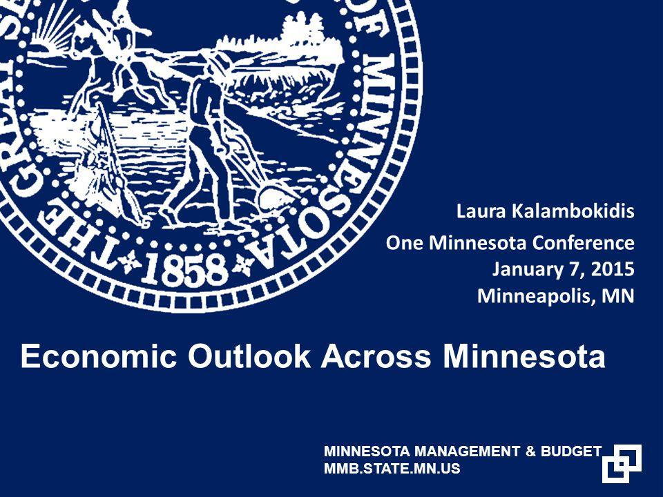 Laura Kalambokidis One Minnesota Conference January 7, 2015 Minneapolis, MN Economic Outlook Across Minnesota MINNESOTA MANAGEMENT & BUDGET MMB.STATE.MN.US