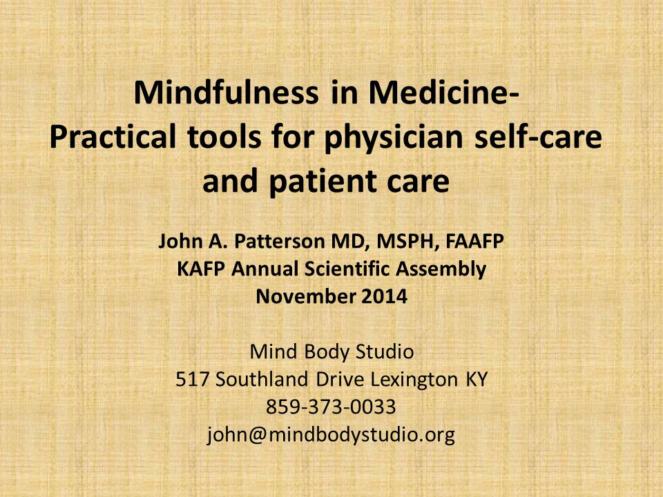 Mindfulness in Medicine- Practical tools for physician self-care and patient care John A. Patterson MD, MSPH, FAAFP KAFP Annual Scientific Assembly No