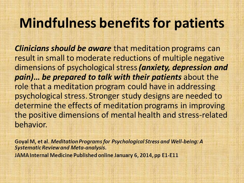 Mindfulness benefits for patients Clinicians should be aware that meditation programs can result in small to moderate reductions of multiple negative