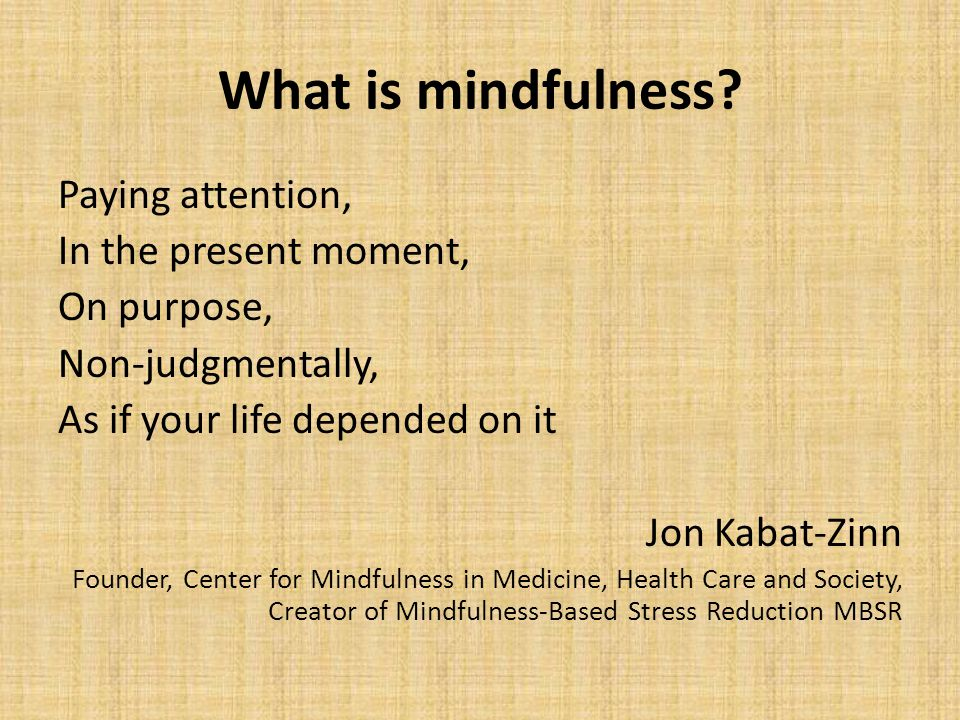 What is mindfulness? Paying attention, In the present moment, On purpose, Non-judgmentally, As if your life depended on it Jon Kabat-Zinn Founder, Cen